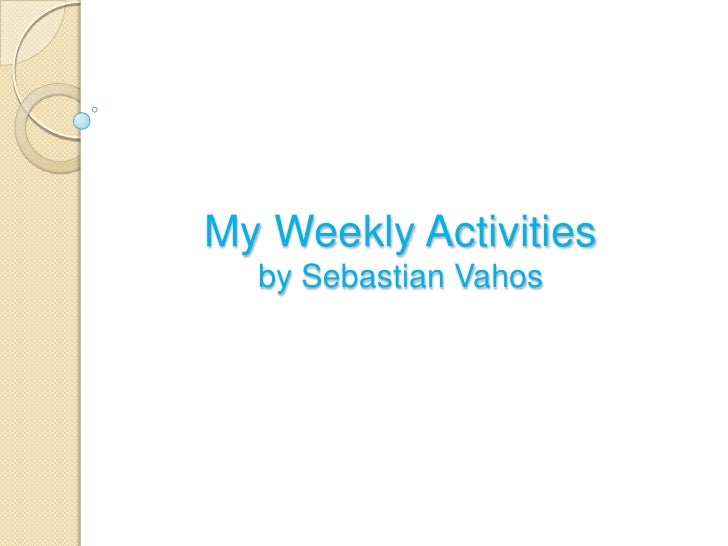 My Weekly Activities  by Sebastian Vahos