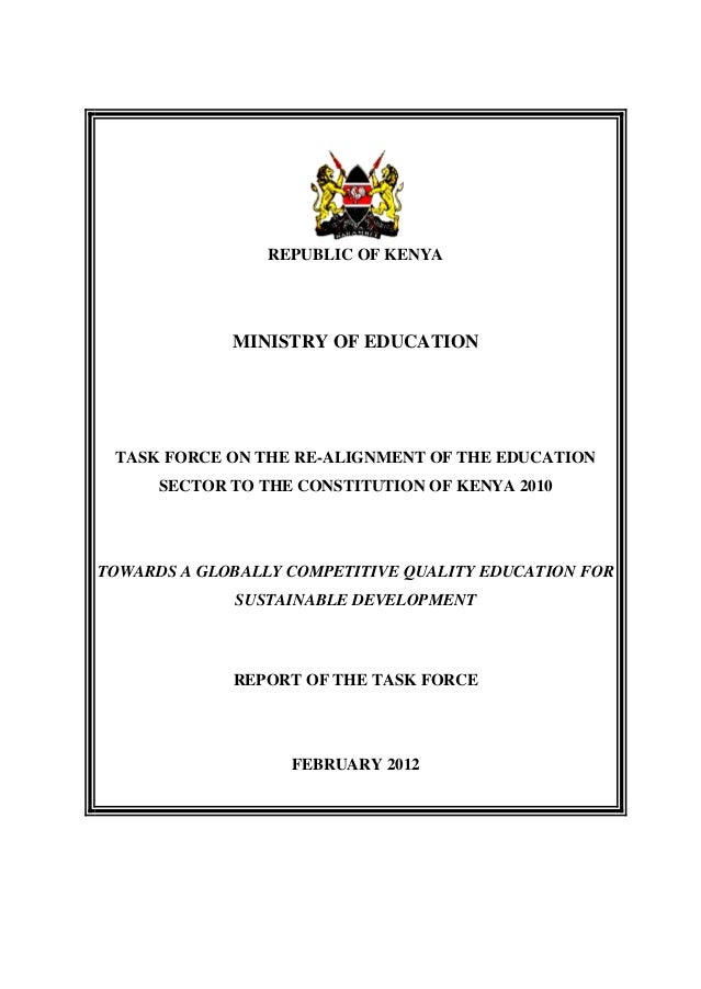 REPUBLIC OF KENYA  MINISTRY OF EDUCATION  TASK FORCE ON THE RE-ALIGNMENT OF THE EDUCATION SECTOR TO THE CONSTITUTION OF KE...