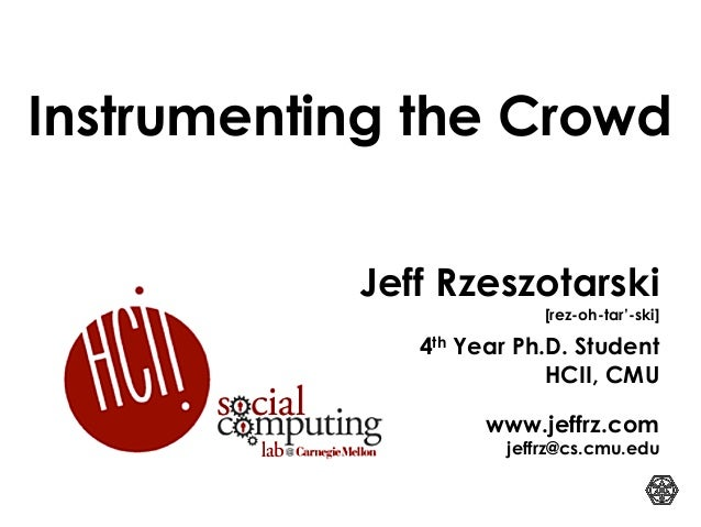 Jeff Rzeszotarski [rez-oh-tar'-ski] 4th Year Ph.D. Student HCII, CMU www.jeffrz.com jeffrz@cs.cmu.edu Instrumenting the Cr...