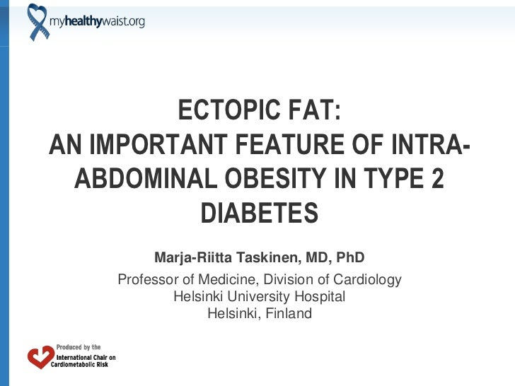 ECTOPIC FAT:AN IMPORTANT FEATURE OF INTRA-  ABDOMINAL OBESITY IN TYPE 2          DIABETES         Marja-Riitta Taskinen, M...