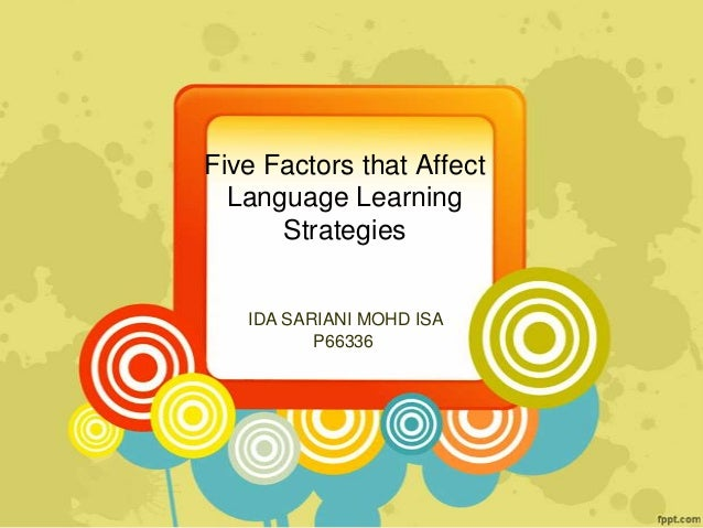 Five Factors that Affect Language Learning Strategies IDA SARIANI MOHD ISA P66336