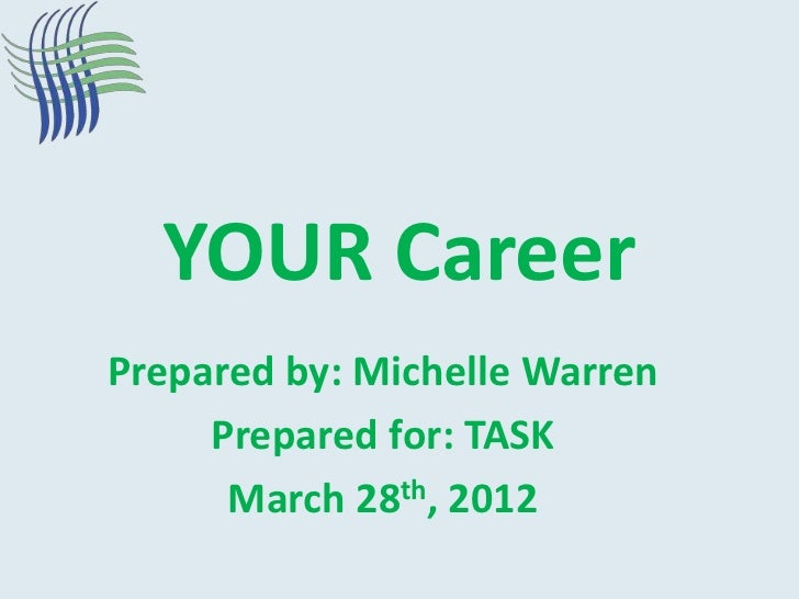 YOUR CareerPrepared by: Michelle Warren     Prepared for: TASK      March 28th, 2012