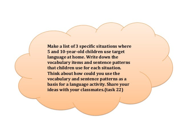 Make a list of 3 specific situations where5 and 10-year-old children use targetlanguage at home. Write down thevocabulary ...