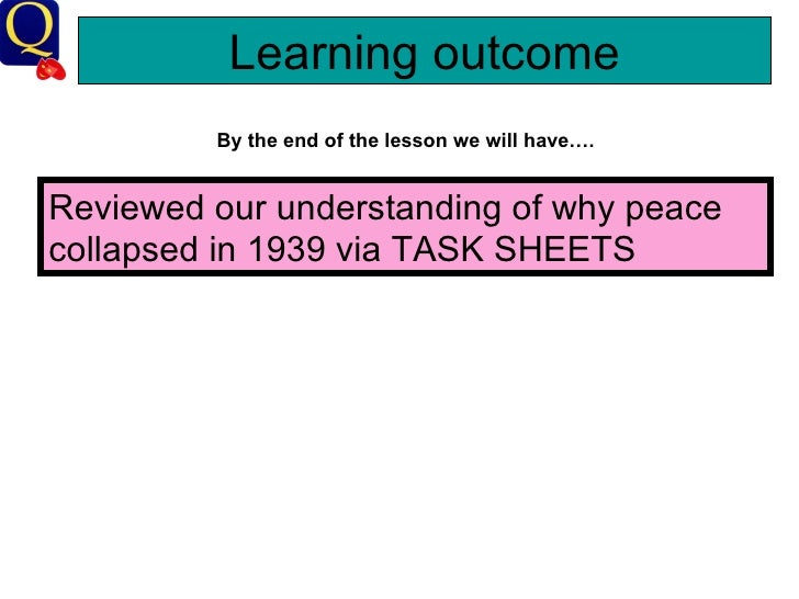 Learning outcome By the end of the lesson we will have…. Reviewed our understanding of why peace collapsed in 1939 via TAS...
