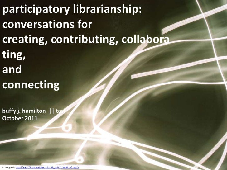 participatory librarianship:  conversations for creating, contributing, collaborating, <br />and <br />connectingbuffy j. ...