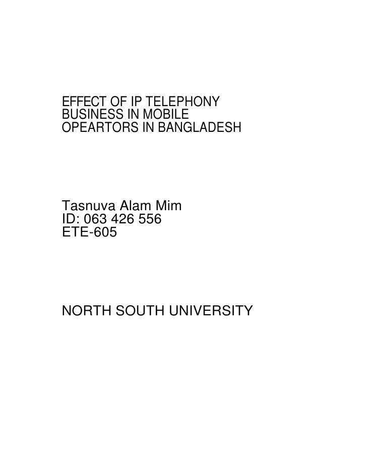 EFFECT OF IP TELEPHONY BUSINESS IN MOBILE OPEARTORS IN BANGLADESH     Tasnuva Alam Mim ID: 063 426 556 ETE-605     NORTH S...