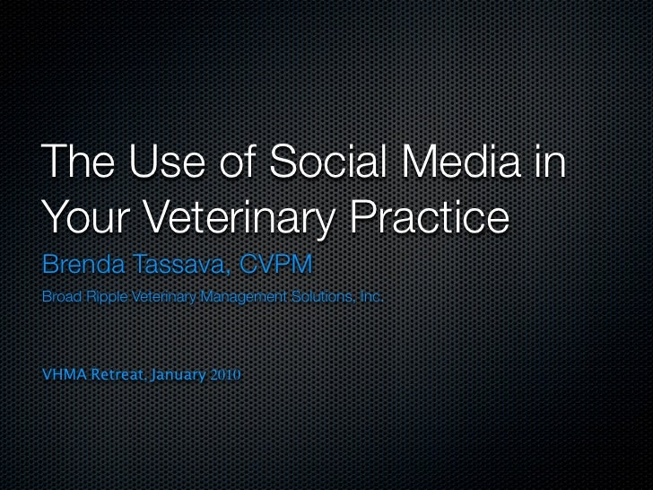 The Use of Social Media in Your Veterinary Practice Brenda Tassava, CVPM Broad Ripple Veterinary Management Solutions, Inc...