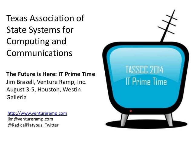 Texas Association of State Systems for Computing and Communications The Future is Here: IT Prime Time Jim Brazell, Venture...