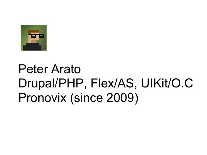 Peter AratoDrupal/PHP, Flex/AS, UIKit/O.CPronovix (since 2009)
