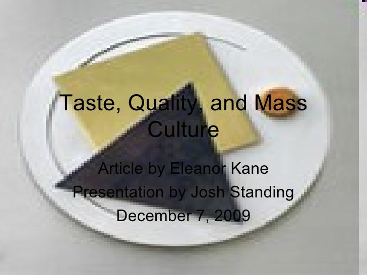 Taste, Quality, and Mass Culture Article by Eleanor Kane Presentation by Josh Standing December 7, 2009