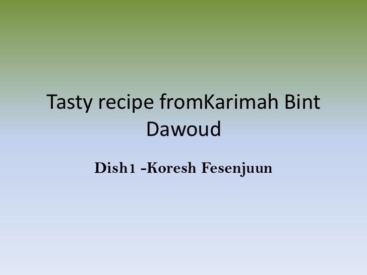 Tasty recipe fromKarimah Bint Dawoud<br />Dish1 -Koresh Fesenjuun<br />
