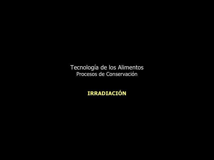 Tecnología de los Alimentos Procesos de Conservación IRRADIACIÓN