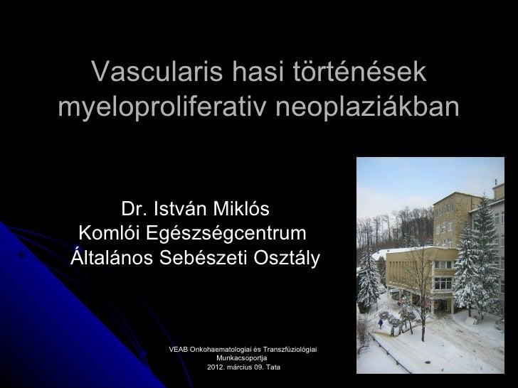 Vascularis hasi történésekmyeloproliferativ neoplaziákban      Dr. István Miklós Komlói EgészségcentrumÁltalános Sebészeti...