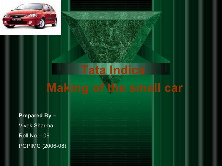 Tata Indica   Making of the small car Prepared By – Vivek Sharma Roll No. - 06 PGPIMC (2006-08)