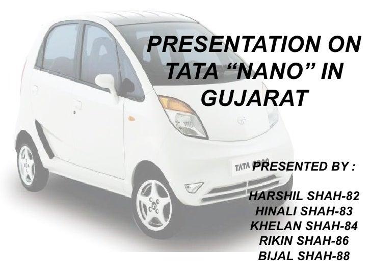 """PRESENTATION ON TATA """"NANO"""" IN GUJARAT PRESENTED BY : HARSHIL SHAH-82 HINALI SHAH-83 KHELAN SHAH-84 RIKIN SHAH-86 BIJAL SH..."""