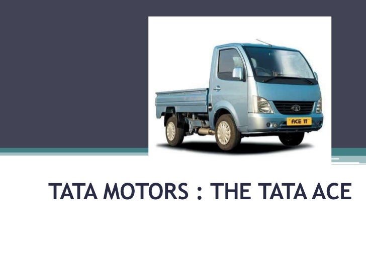 ppt on tata ace Tata group presentation uploaded by api-3701464 related interests economy (general) business rating and stats 50 (7)  tata code of conduct business sectors  tata motors - ace india's first mini-truck for last mile transportation.