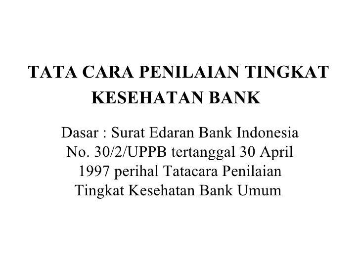 TATA CARA PENILAIAN TINGKAT KESEHATAN BANK   Dasar : Surat Edaran Bank Indonesia No. 30/2/UPPB tertanggal 30 April 1997 pe...