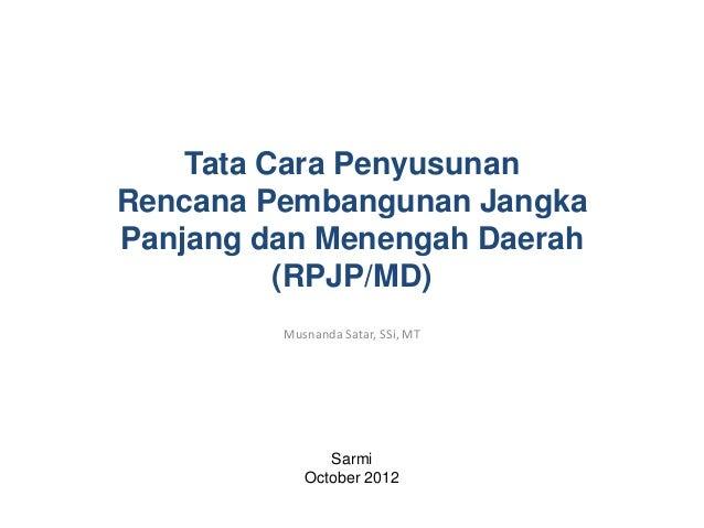Musnanda Satar, SSi, MTSarmiOctober 2012Tata Cara PenyusunanRencana Pembangunan JangkaPanjang dan Menengah Daerah(RPJP/MD)