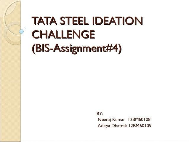 TATA STEEL IDEATIONCHALLENGE(BIS-Assignment#4)           BY:           Neeraj Kumar 12BM60108           Aditya Dhatrak 12B...