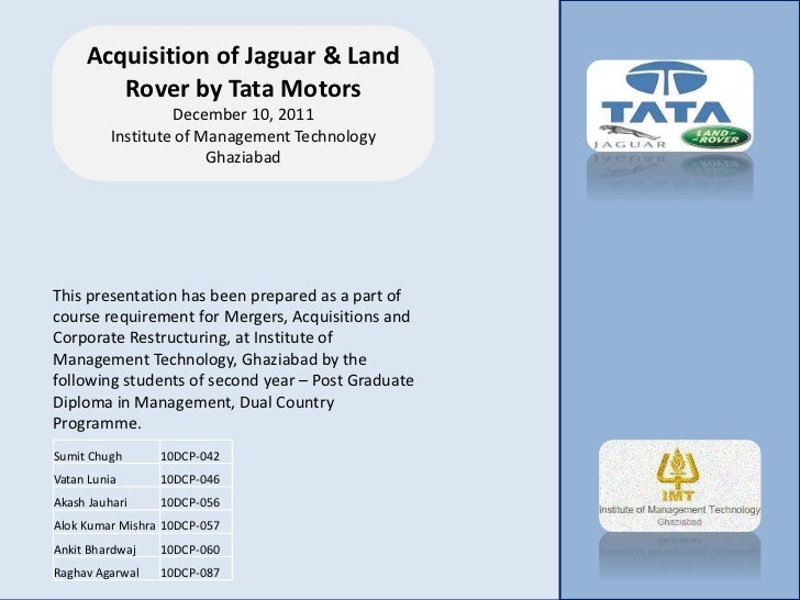 tata jaguar acquisition Abstract in june 2008, india-based tata motors ltd announced that it had completed the acquisition of the two iconic british brands - jaguar and land rover (jlr) from the us-based ford motors for us$ 23 billion this acquisition would help the company in several ways, to get a global footprint and enter the high-end.