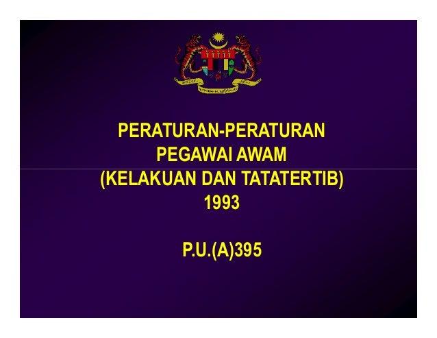PERATURAN-PERATURAN PEGAWAI AWAM (KELAKUAN DAN TATATERTIB)(KELAKUAN DAN TATATERTIB) 1993 P.U.(A)395