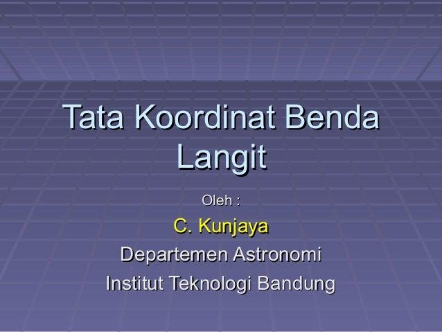 Tata Koordinat BendaTata Koordinat Benda LangitLangit Oleh :Oleh : C. KunjayaC. Kunjaya Departemen AstronomiDepartemen Ast...
