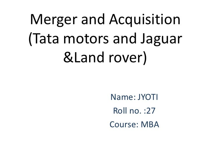 Merger and Acquisition(Tata motors and Jaguar      &Land rover)            Name: JYOTI             Roll no. :27           ...