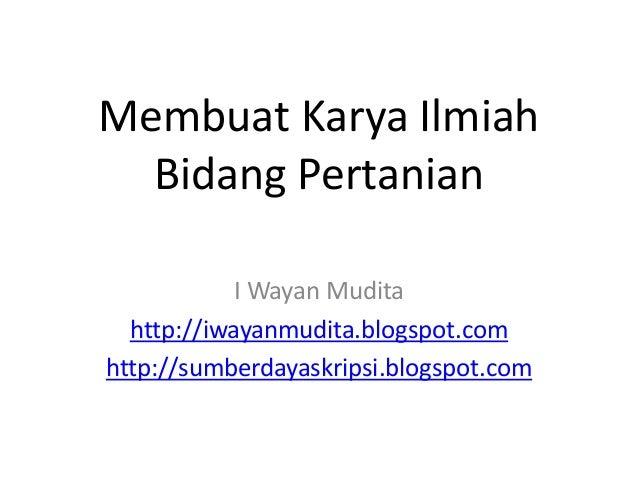 Membuat Karya Ilmiah Bidang Pertanian I Wayan Mudita http://iwayanmudita.blogspot.com http://sumberdayaskripsi.blogspot.com