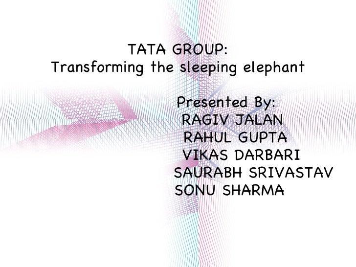 TATA GROUP: Transforming the sleeping elephant Presented By: RAGIV JALAN RAHUL GUPTA VIKAS DARBARI SAURABH SRIVASTAV SONU ...