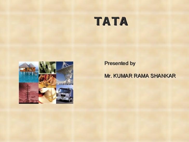 TATA <ul><li>Presented by </li></ul><ul><li>Mr. KUMAR RAMA SHANKAR </li></ul>