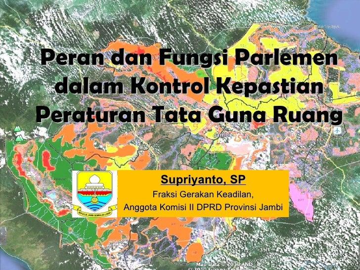 Peran dan Fungsi Parlemen dalam Kontrol KepastianPeraturan Tata Guna Ruang               Supriyanto, SP             Fraksi...
