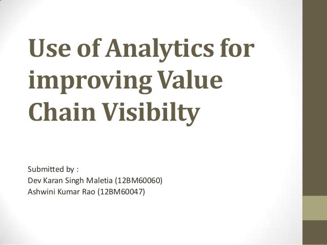 Use of Analytics forimproving ValueChain VisibiltySubmitted by :Dev Karan Singh Maletia (12BM60060)Ashwini Kumar Rao (12BM...
