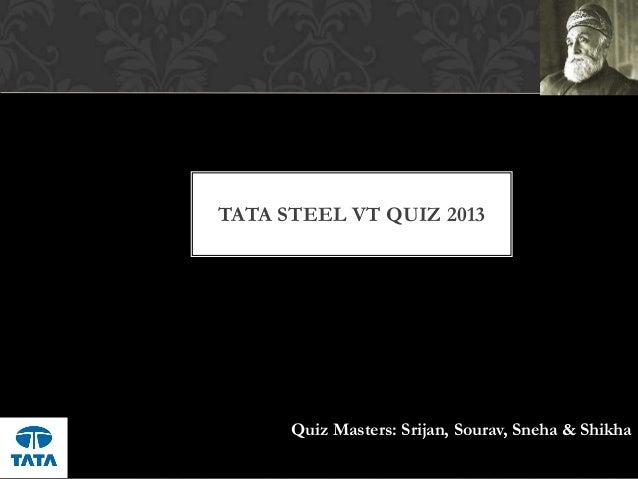 TATA STEEL VT QUIZ 2013Quiz Masters: Srijan, Sourav, Sneha & Shikha