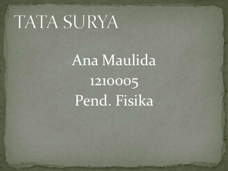 Ana Maulida<br />1210005<br />Pend. Fisika<br />TATA SURYA<br />