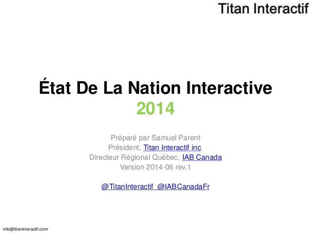 info@titaninteractif.com État De La Nation Interactive 2014 Préparé par Samuel Parent Président, Titan Interactif inc. Dir...