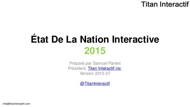 info@titaninteractif.com État De La Nation Interactive 2015 Préparé par Samuel Parent Président, Titan Interactif inc. Ver...