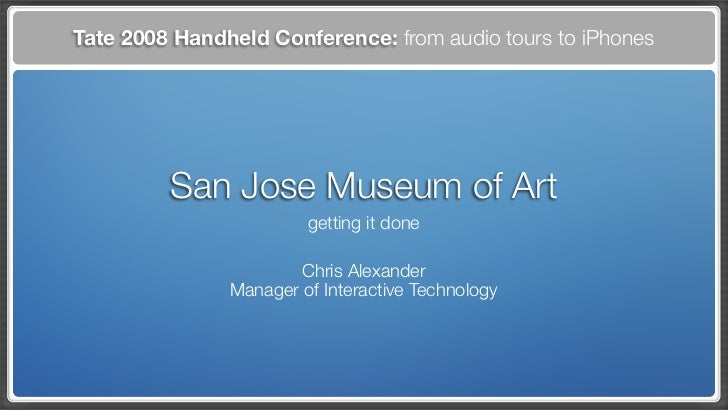 Tate 2008 Handheld Conference: from audio tours to iPhones              San Jose Museum of Art                         get...