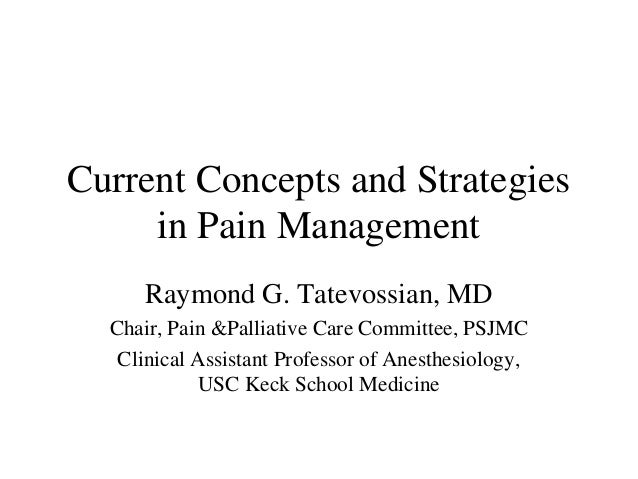 Current Concepts and Strategies     in Pain Management      Raymond G. Tatevossian, MD  Chair, Pain &Palliative Care Commi...