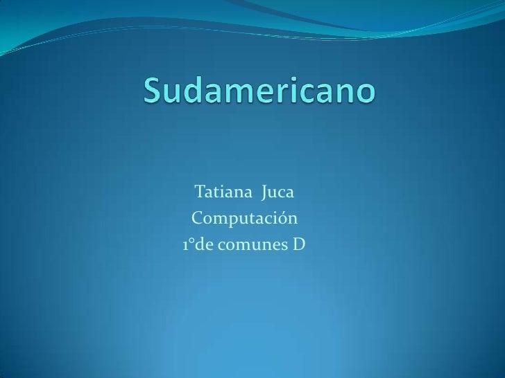 Sudamericano<br />Tatiana  Juca<br />Computación <br />1°de comunes D<br />
