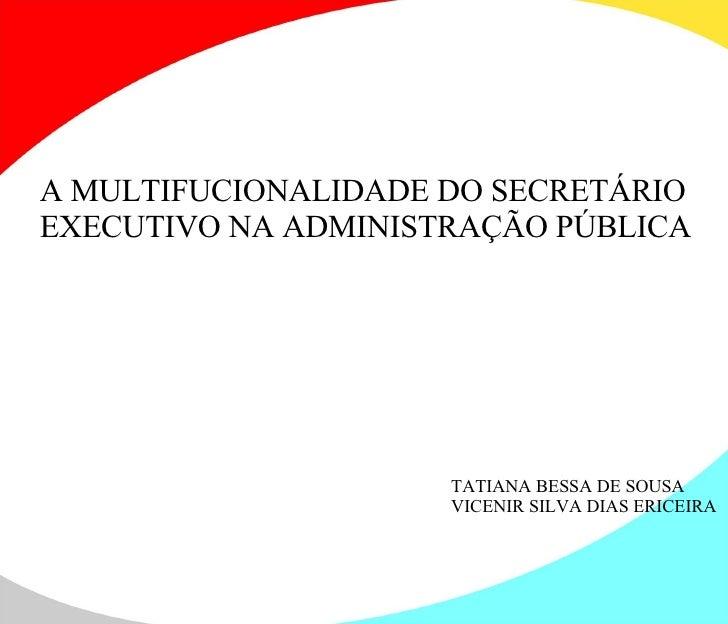 A MULTIFUCIONALIDADE DO SECRETÁRIO EXECUTIVO NA ADMINISTRAÇÃO PÚBLICA TATIANA BESSA DE SOUSA VICENIR SILVA DIAS ERICEIRA