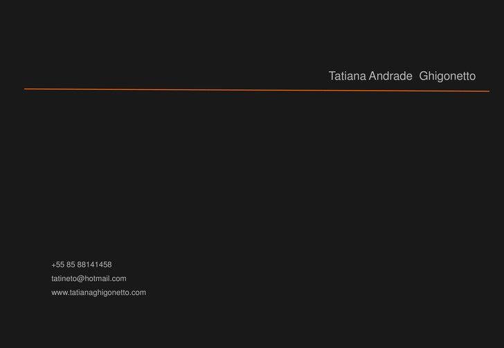 Tatiana Andrade  Ghigonetto<br />+55 85 88141458<br />tatineto@hotmail.com<br />www.tatianaghigonetto.com<br />