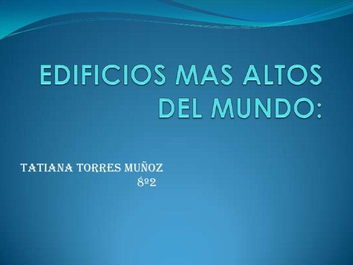 EDIFICIOS MAS ALTOS DEL MUNDO:<br />TATIANA TORRES MUÑOZ <br />                                     8º2<br />