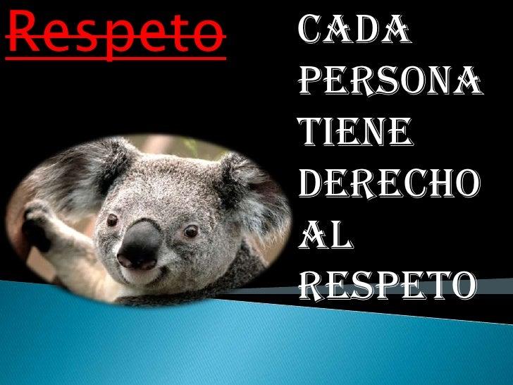 Respeto   Cada          persona          tiene          derecho          al          respeto