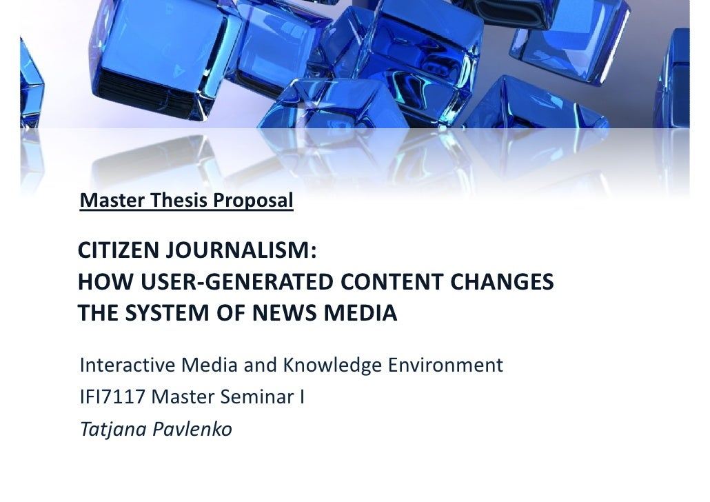 Master Thesis ProposalCITIZEN JOURNALISM:HOW USER-GENERATED CONTENT CHANGESTHE SYSTEM OF NEWS MEDIAInteractive Media and K...