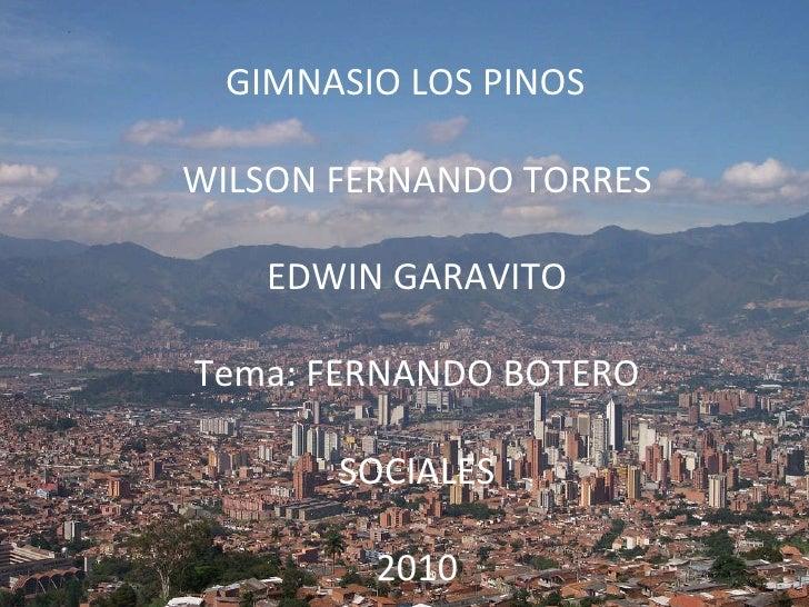 GIMNASIO LOS PINOS WILSON FERNANDO TORRES EDWIN GARAVITO Tema: FERNANDO BOTERO SOCIALES 2010