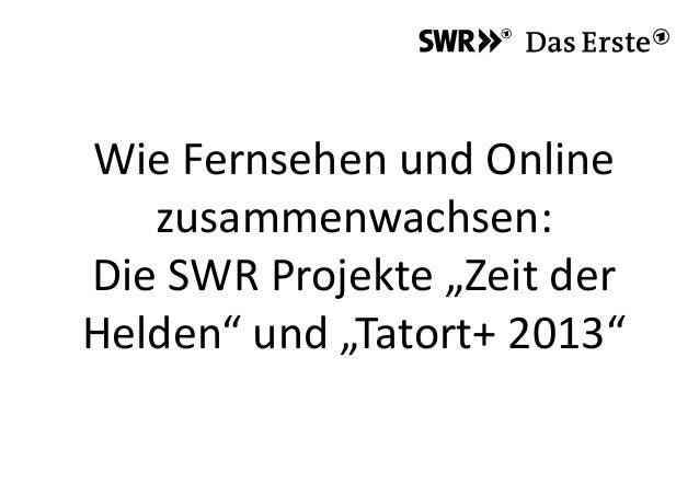"""Wie Fernsehen und Onlinezusammenwachsen:Die SWR Projekte """"Zeit derHelden"""" und """"Tatort+ 2013"""""""
