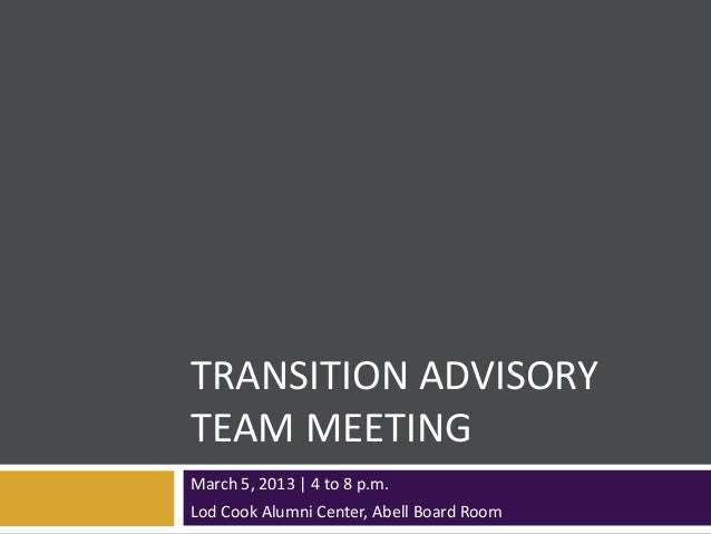 TRANSITION ADVISORYTEAM MEETINGMarch 5, 2013 | 4 to 8 p.m.Lod Cook Alumni Center, Abell Board Room