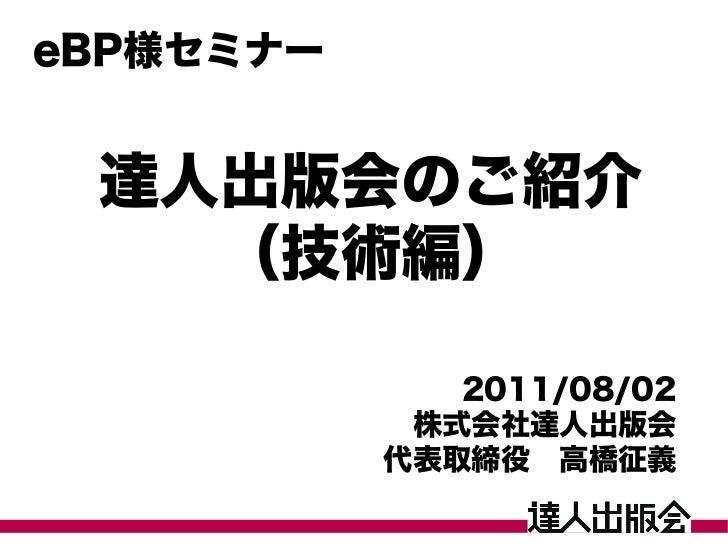 eBP様セミナー 達人出版会のご紹介   (技術編)              2011/08/02            株式会社達人出版会           代表取締役 高橋征義