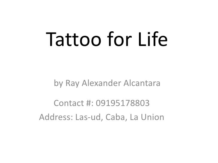 Tattoo for Life<br />by Ray Alexander Alcantara<br />Contact #: 09195178803<br />Address: Las-ud, Caba, La Union<br />