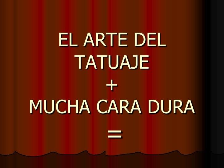 EL ARTE DEL     TATUAJE        + MUCHA CARA DURA       =